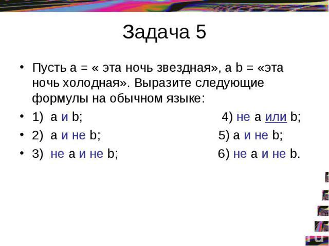 Задача 5Пусть а = « эта ночь звездная», a b = «эта ночь холодная». Выразите следующие формулы на обычном языке: 1) а и b; 4) не а или b; 2) а и не b; 5) а и не b; 3) не а и не b; 6) не а и не b.
