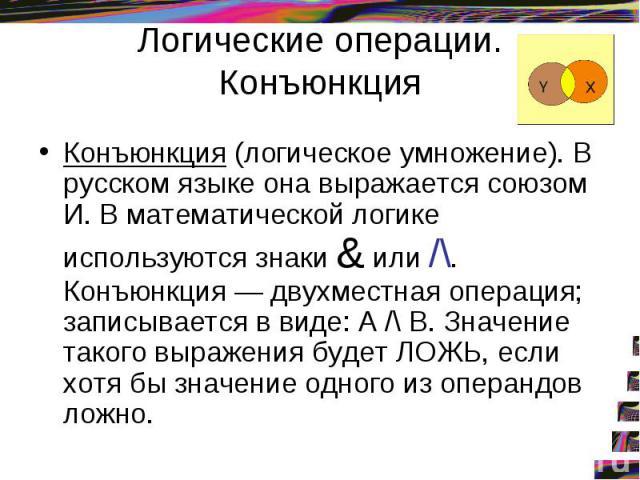 Логические операции. Конъюнкция Конъюнкция (логическое умножение). В русском языке она выражается союзом И. В математической логике используются знаки & или /\. Конъюнкция — двухместная операция; записывается в виде: А /\ В. Значение такого выражени…