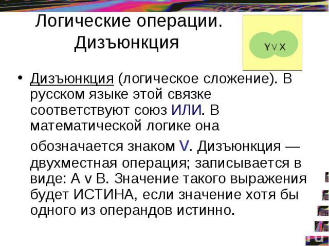 Логические операции. Дизъюнкция Дизъюнкция (логическое сложение). В русском языке этой связке соответствуют союз ИЛИ. В математической логике она обозначается знаком v. Дизъюнкция — двухместная операция; записывается в виде: A v B. Значение такого в…