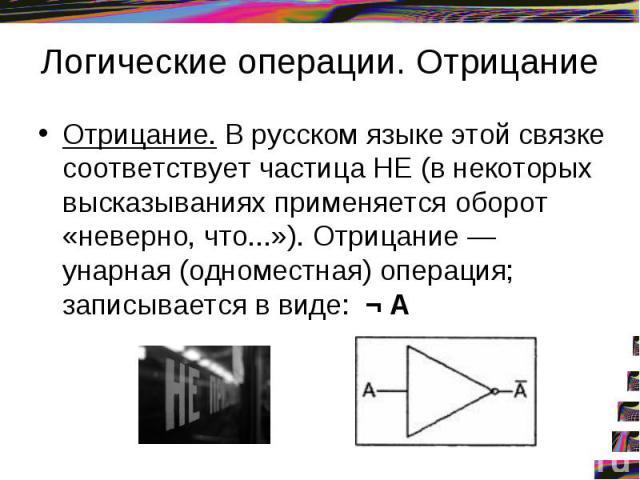 Логические операции. Отрицание Отрицание. В русском языке этой связке соответствует частица НЕ (в некоторых высказываниях применяется оборот «неверно, что...»). Отрицание — унарная (одноместная) операция; записывается в виде: ¬ А