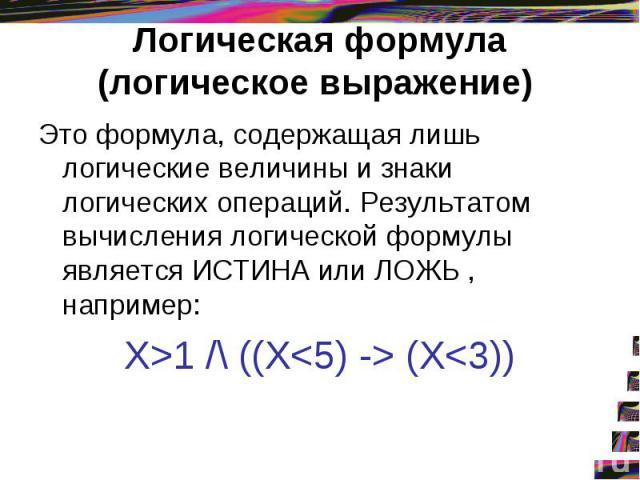 Логическая формула (логическое выражение) Это формула, содержащая лишь логические величины и знаки логических операций. Результатом вычисления логической формулы является ИСТИНА или ЛОЖЬ , например: X>1 /\ ((X (X