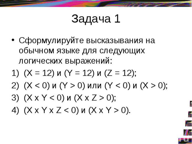 Задача 1Сформулируйте высказывания на обычном языке для следующих логических выражений: 1) (X = 12) и (Y = 12) и (Z = 12); 2) (X < 0) и (Y > 0) или (Y < 0) и (X > 0); 3) (X х Y < 0) и (X х Z > 0); 4) (X х Y х Z < 0) и (X х Y > 0).
