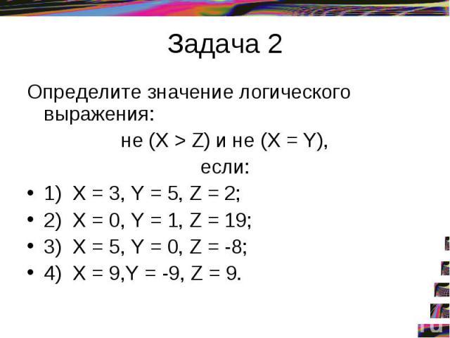 Задача 2Определите значение логического выражения: не (X > Z) и не (X = Y), если: 1) X = 3, Y = 5, Z = 2; 2) X = 0, Y = 1, Z = 19; 3) X = 5, Y = 0, Z = -8; 4) X = 9,Y = -9, Z = 9.