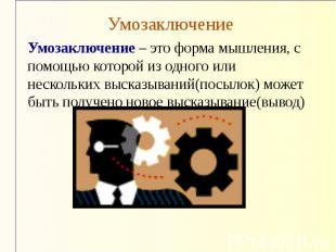 Умозаключение Умозаключение – это форма мышления, с помощью которой из одного ил