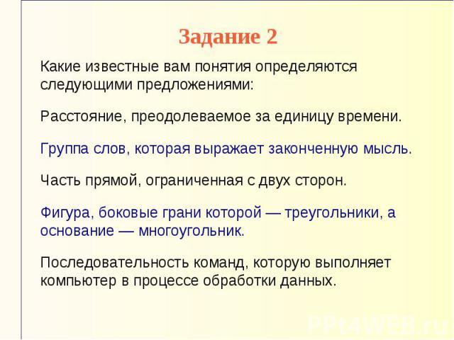 Задание 2 Какие известные вам понятия определяются следующими предложениями: Расстояние, преодолеваемое за единицу времени. Группа слов, которая выражает законченную мысль. Часть прямой, ограниченная с двух сторон. Фигура, боковые грани которой — тр…