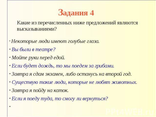 Задания 4 Какие из перечисленных ниже предложений являются высказываниями? Некоторые люди имеют голубые глаза. Вы были в театре? Мойте руки перед едой. Если будет дождь, то мы поедем за грибами. Завтра я сдам экзамен, либо останусь на второй год. Су…
