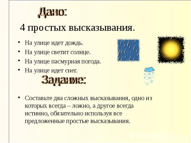 4 простых высказывания.На улице идет дождь. На улице светит солнце. На улице пасмурная погода. На улице идет снег. Составьте два сложных высказывания, одно из которых всегда – ложно, а другое всегда истинно, обязательно используя все предложенные пр…
