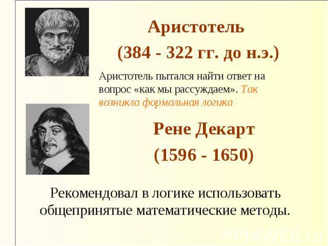 Аристотель (384 - 322 гг. до н.э.) Аристотель пытался найти ответ на вопрос «как мы рассуждаем». Так возникла формальная логика Рене Декарт (1596 - 1650) Рекомендовал в логике использовать общепринятые математические методы.