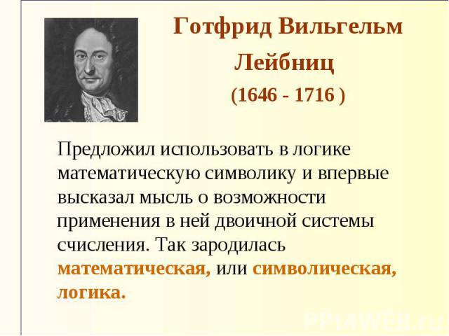 Готфрид Вильгельм Лейбниц (1646 - 1716 ) Предложил использовать в логике математическую символику и впервые высказал мысль о возможности применения в ней двоичной системы счисления. Так зародилась математическая, или символическая, логика.