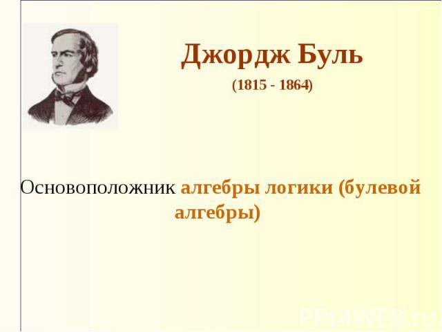Джордж Буль (1815 - 1864) Основоположник алгебры логики (булевой алгебры)