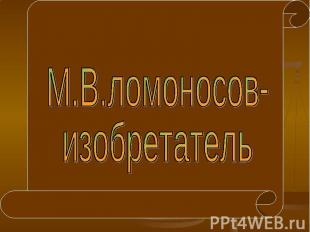 М.В.ломоносов- изобретатель