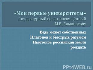 «Мои первые университеты» Литературный вечер, посвящённый М.В. Ломоносову Ведь м