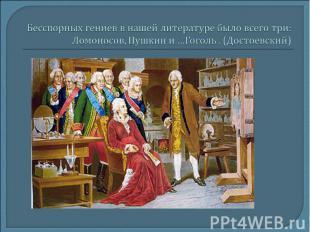 Бесспорных гениев в нашей литературе было всего три: Ломоносов, Пушкин и …Гоголь