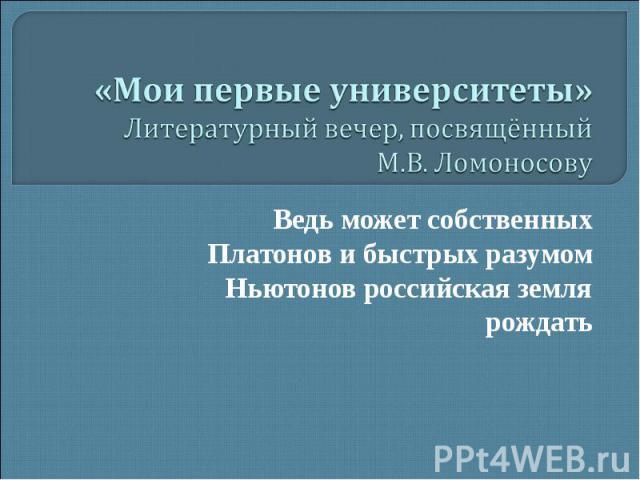 «Мои первые университеты» Литературный вечер, посвящённый М.В. Ломоносову Ведь может собственных Платонов и быстрых разумом Ньютонов российская земля рождать