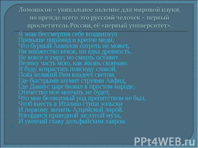 Ломоносов – уникальное явление для мировой науки, но прежде всего это русский человек – первый просветитель России, её «первый университет». Я знак бессмертия себе воздвигнул Превыше пирамид и крепче меди, Что бурный Аквилон сотреть не может, Ни мно…
