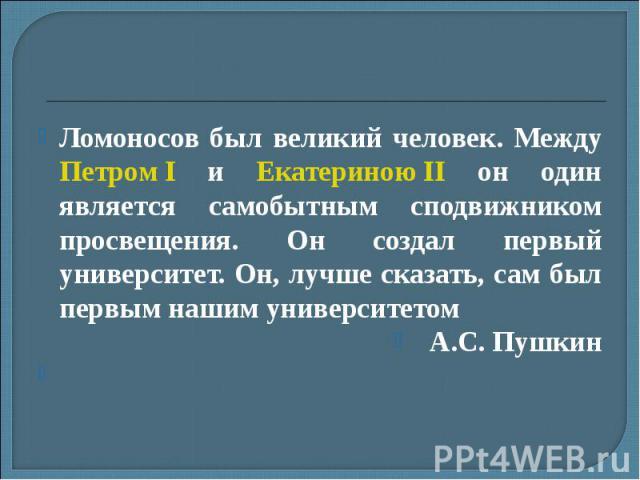 Ломоносов был великий человек. Между Петром I и Екатериною II он один является самобытным сподвижником просвещения. Он создал первый университет. Он, лучше сказать, сам был первым нашим университетом А.С. Пушкин