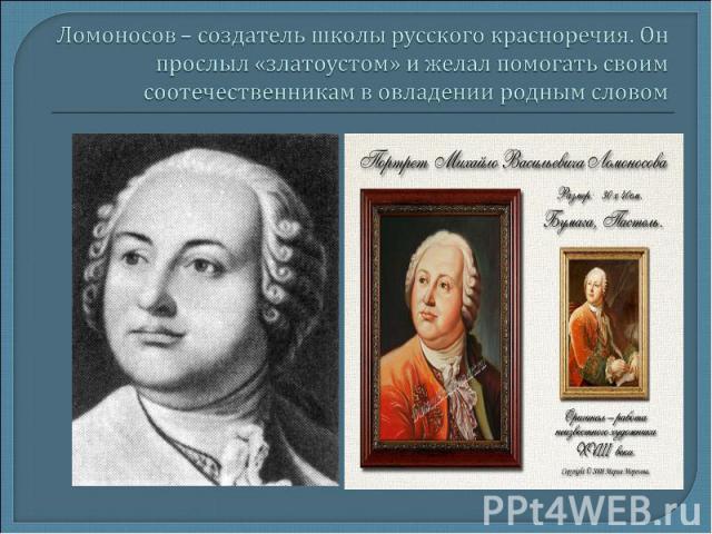 Ломоносов – создатель школы русского красноречия. Он прослыл «златоустом» и желал помогать своим соотечественникам в овладении родным словом