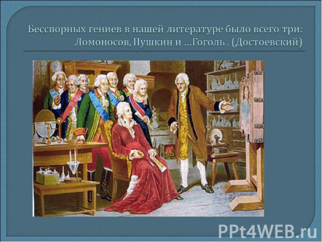 Бесспорных гениев в нашей литературе было всего три: Ломоносов, Пушкин и …Гоголь . (Достоевский)