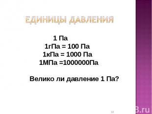Единицы давления 1 Па 1гПа = 100 Па 1кПа = 1000 Па 1МПа =1000000Па Велико ли дав
