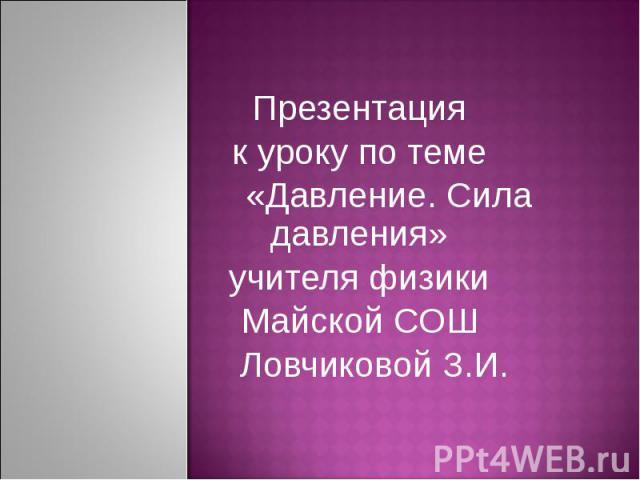 Презентация к уроку по теме «Давление. Сила давления» учителя физики Майской СОШ Ловчиковой З.И.