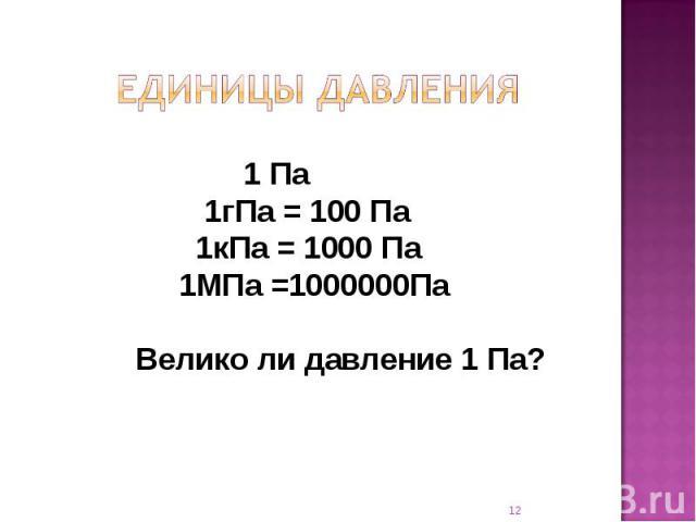 Единицы давления 1 Па 1гПа = 100 Па 1кПа = 1000 Па 1МПа =1000000Па Велико ли давление 1 Па?