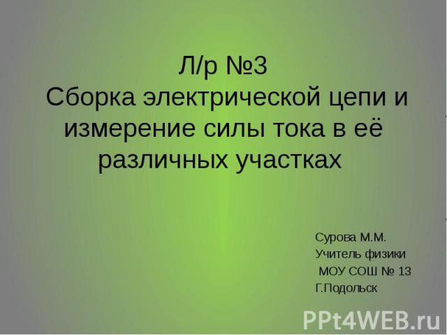 Л/р №3 Сборка электрической цепи и измерение силы тока в её различных участках Сурова М.М. Учитель физики МОУ СОШ № 13 Г.Подольск