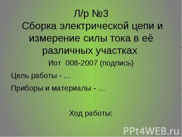 Л/р №3 Сборка электрической цепи и измерение силы тока в её различных участках Иот 008-2007 (подпись) Цель работы - … Приборы и материалы - … Ход работы: