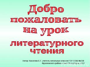 Добро пожаловать на урок литературного чтения Автор: Касатова Е.Г. учитель начал