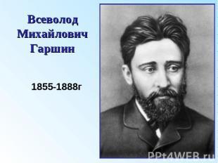 Всеволод Михайлович Гаршин 1855-1888г