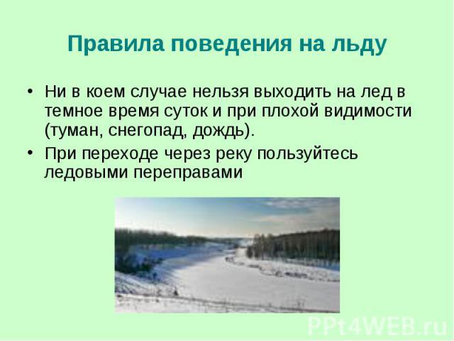 Правила поведения на льду Ни в коем случае нельзя выходить на лед в темное время суток и при плохой видимости (туман, снегопад, дождь). При переходе через реку пользуйтесь ледовыми переправами