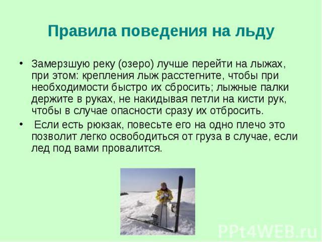 Правила поведения на льду Замерзшую реку (озеро) лучше перейти на лыжах, при этом: крепления лыж расстегните, чтобы при необходимости быстро их сбросить; лыжные палки держите в руках, не накидывая петли на кисти рук, чтобы в случае опасности сразу и…