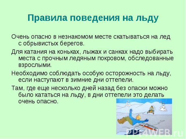 Правила поведения на льду Очень опасно в незнакомом месте скатываться на лед с обрывистых берегов. Для катания на коньках, лыжах и санках надо выбирать места с прочным ледяным покровом, обследованные взрослыми. Необходимо соблюдать особую осторожнос…