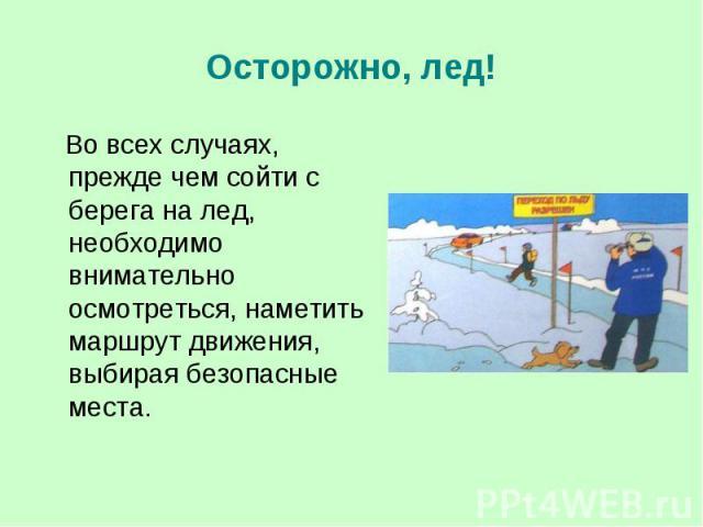 Осторожно, лед! Во всех случаях, прежде чем сойти с берега на лед, необходимо внимательно осмотреться, наметить маршрут движения, выбирая безопасные места.