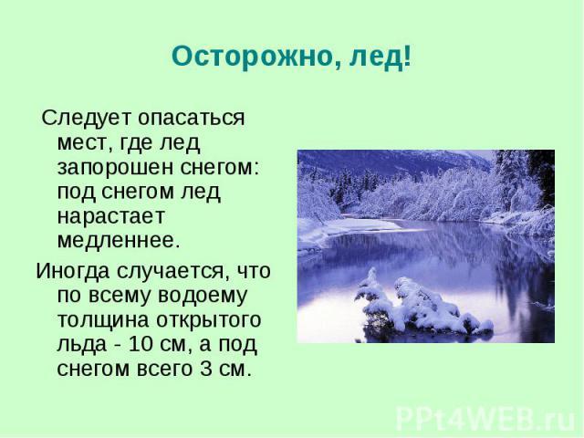 Осторожно, лед! Следует опасаться мест, где лед запорошен снегом: под снегом лед нарастает медленнее. Иногда случается, что по всему водоему толщина открытого льда - 10 см, а под снегом всего 3 см.