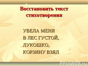 Восстановить текст стихотворенияУВЕЛА МЕНЯ В ЛЕС ГУСТОЙ, ЛУКОШКО, КОРЗИНУ ВЗЯЛ