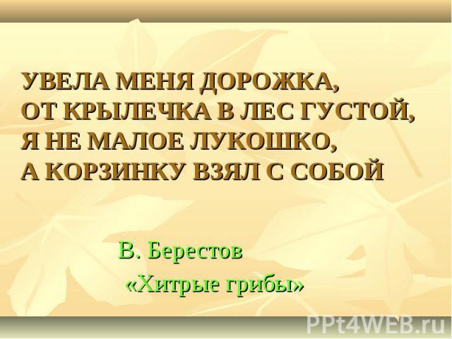 УВЕЛА МЕНЯ ДОРОЖКА, ОТ КРЫЛЕЧКА В ЛЕС ГУСТОЙ, Я НЕ МАЛОЕ ЛУКОШКО, А КОРЗИНКУ ВЗЯЛ С СОБОЙ В. Берестов «Хитрые грибы»