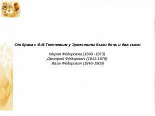 От брака с Ф.И.Тютчевым у Эрнестины были дочь и два сына: Мария Фёдоровна (1840