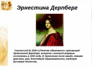 Эрнестина Дерпберг Спустя год (в 1839 г.)Тютчев обвенчался с красавицей Эрнестин