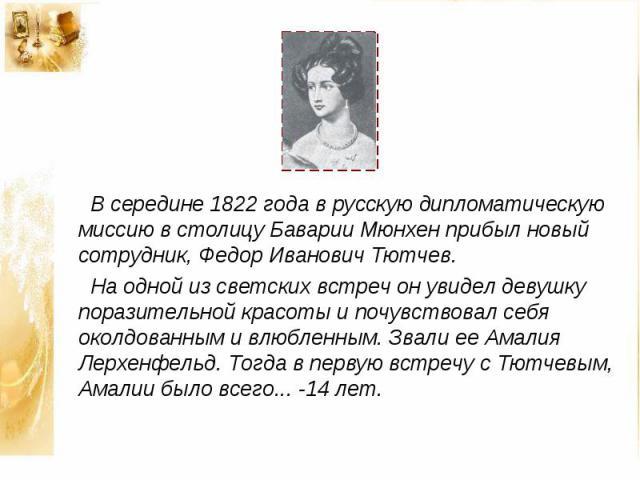 В середине 1822 года в русскую дипломатическую миссию в столицу Баварии Мюнхен прибыл новый сотрудник, Федор Иванович Тютчев. На одной из светских встреч он увидел девушку поразительной красоты и почувствовал себя околдованным и влюбленным. Звали ее…