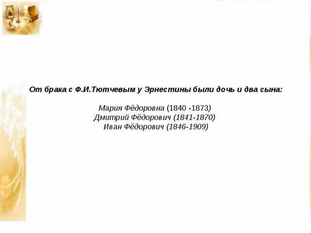 От брака с Ф.И.Тютчевым у Эрнестины были дочь и два сына: Мария Фёдоровна (1840 -1873) Дмитрий Фёдорович (1841-1870) Иван Фёдорович (1846-1909)