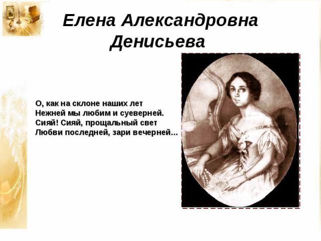 Елена Александровна Денисьева О, как на склоне наших лет Нежней мы любим и суеверней. Сияй! Сияй, прощальный свет Любви последней, зари вечерней…