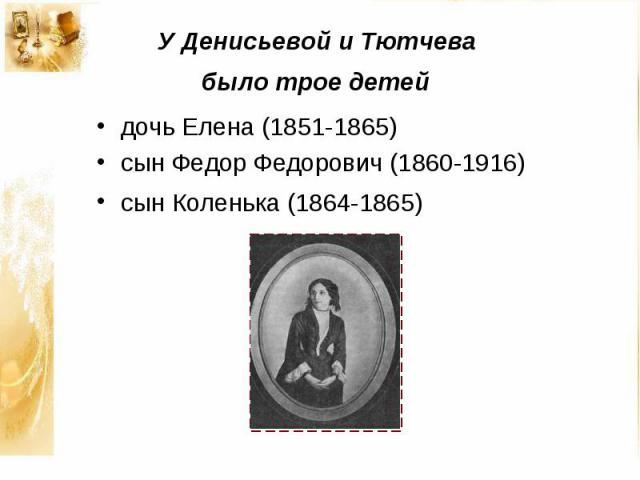 У Денисьевой и Тютчева было трое детей дочь Елена (1851-1865) сын Федор Федорович (1860-1916) сын Коленька (1864-1865)