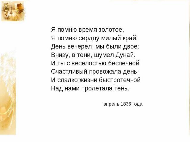 Я помню время золотое, Я помню сердцу милый край. День вечерел; мы были двое; Внизу, в тени, шумел Дунай. И ты с веселостью беспечной Счастливый провожала день; И сладко жизни быстротечной Над нами пролетала тень. апрель 1836 года