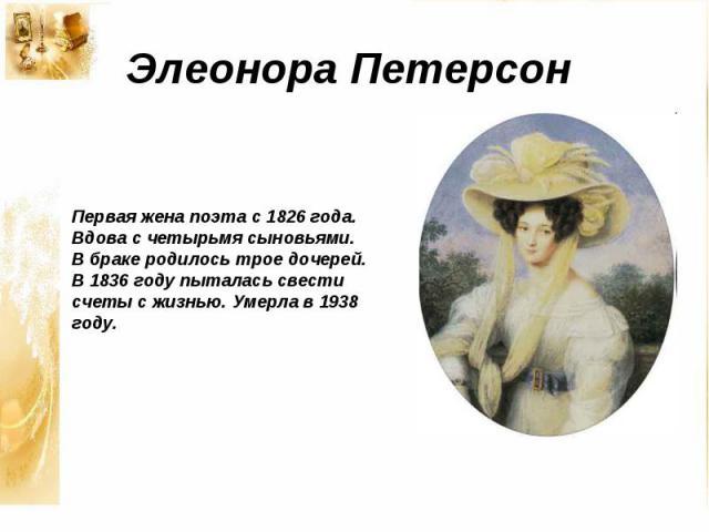 Элеонора ПетерсонПервая жена поэта с 1826 года. Вдова с четырьмя сыновьями. В браке родилось трое дочерей. В 1836 году пыталась свести счеты с жизнью. Умерла в 1938 году.