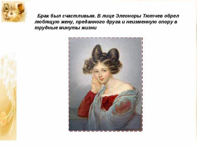 Брак был счастливым. В лице Элеоноры Тютчев обрел любящую жену, преданного друга и неизменную опору в трудные минуты жизни
