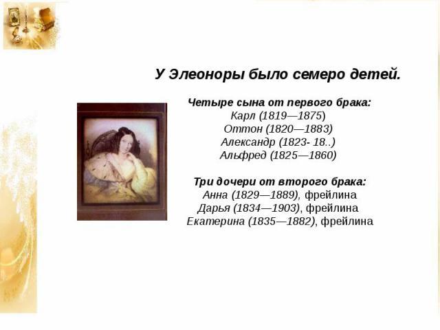 У Элеоноры было семеро детей. Четыре сына от первого брака: Карл (1819—1875) Оттон (1820—1883) Александр (1823- 18..) Альфред (1825—1860) Три дочери от второго брака: Анна (1829—1889), фрейлина Дарья (1834—1903), фрейлина Екатерина (1835—1882), фрейлина