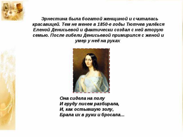 Эрнестина была богатой женщиной и считалась красавицей. Тем не менее в 1850-е годы Тютчев увлёкся Еленой Денисьевой и фактически создал с ней вторую семью. После гибели Денисьевой примирился с женой и умер у неё на руках Она сидела на полу И груду п…