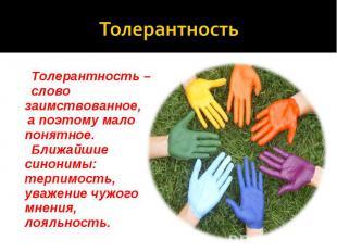 Толерантность Толерантность – слово заимствованное, а поэтому мало понятное. Бли