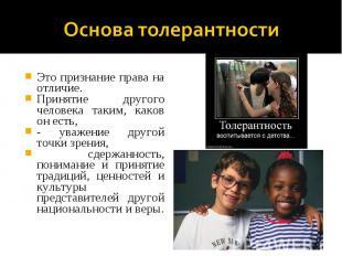 Основа толерантностиЭто признание права на отличие. Принятие другого человека та