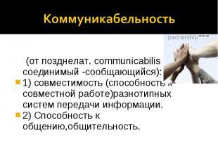 Коммуникабельность (от позднелат. communicabilis - соединимый -сообщающийся): 1)